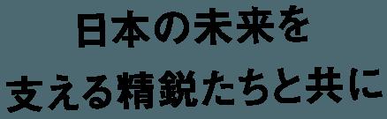 日本も未来を 支える精鋭たちと共に
